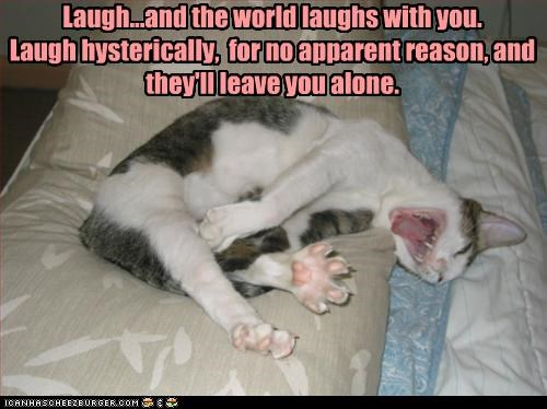 Laugh...and the world laughs with you. Laugh hysterically,  for no apparent reason, and they'll leave you alone.