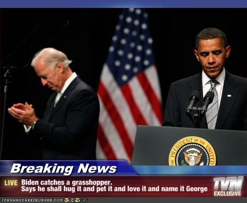 Breaking News - Biden catches a grasshopper. Says he shall hug it and pet it and love it and name it George