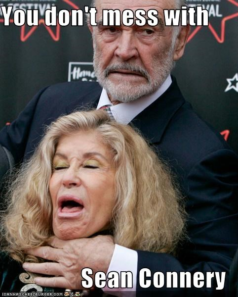 You don't mess with   Sean Connery