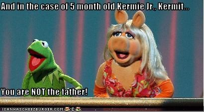 And in the case of 5 month old Kermie Jr., Kermit...  You are NOT the father!