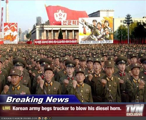 Breaking News - Korean army begs trucker to blow his diesel horn.