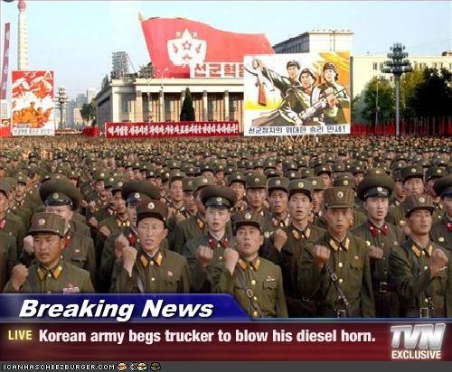Breaking News - Korean army begs trucker to blow his diesel horn.