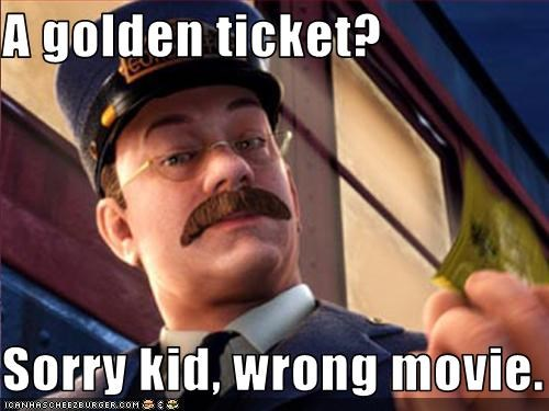 A golden ticket?  Sorry kid, wrong movie.