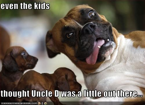 even the kids  thought Uncle D was a little out there...