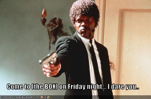 Come to [the BOX] on Friday night... I dare you..