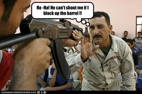 Ha -Ha! He can't shoot me if I block up the barrel !!
