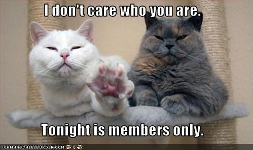I don't care who you are.  Tonight is members only.