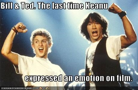 Bill & Ted. The last time Keanu  expressed an emotion on film.