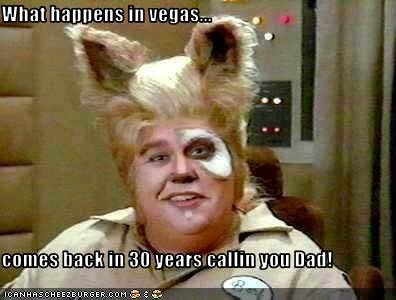 What happens in vegas...  comes back in 30 years callin you Dad!