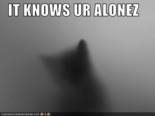 IT KNOWS UR ALONEZ