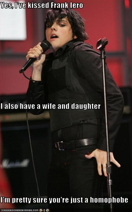 Yes, I've kissed Frank Iero I also have a wife and daughter I'm pretty sure you're just a homophobe