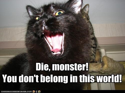 Die, monster! You don't belong in this world!