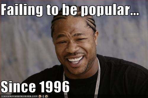 Failing to be popular...  Since 1996