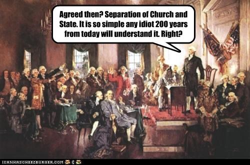 Agreed then? Separation of Church and State. It is so simple any idiot 200 years from today will understand it. Right?