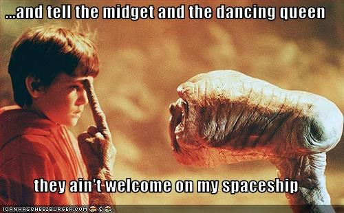 ...and tell the midget and the dancing queen  they ain't welcome on my spaceship