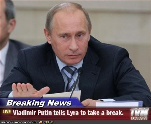 Breaking News - Vladimir Putin tells Lyra to take a break.