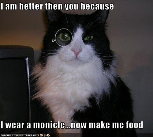 I am better then you because  I wear a monicle...now make me food