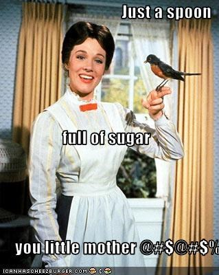 Just a spoon  full of sugar  you little mother @#$@#$%'s