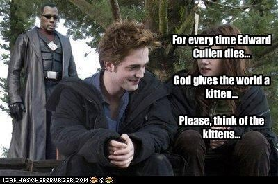 For every time Edward Cullen dies...  God gives the world a kitten...  Please, think of the kittens...
