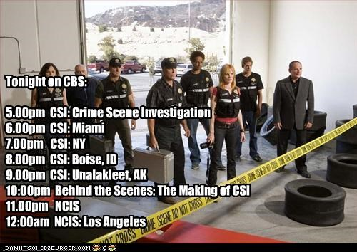 Tonight on CBS:  5.00pm  CSI: Crime Scene Investigation 6.00pm  CSI: Miami 7.00pm   CSI: NY 8.00pm  CSI: Boise, ID 9.00pm  CSI: Unalakleet, AK 10:00pm  Behind the Scenes: The Making of CSI 11.00pm   NCIS 12:00am  NCIS: Los Angeles