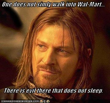 One does not simly walk into Wal-Mart...  There is evil there that does not sleep.