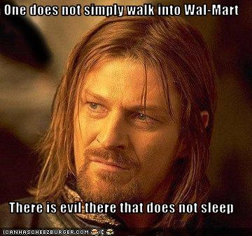 One does not simply walk into Wal-Mart  There is evil there that does not sleep