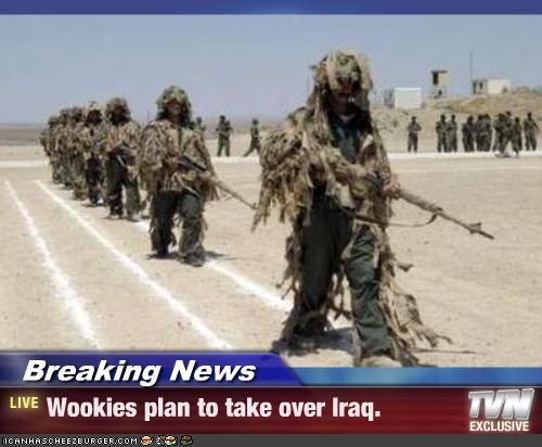 Breaking News - Wookies plan to take over Iraq.