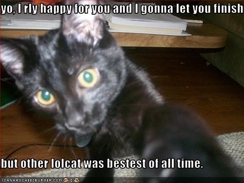 yo, I rly happy for you and I gonna let you finish  but other lolcat was bestest of all time.