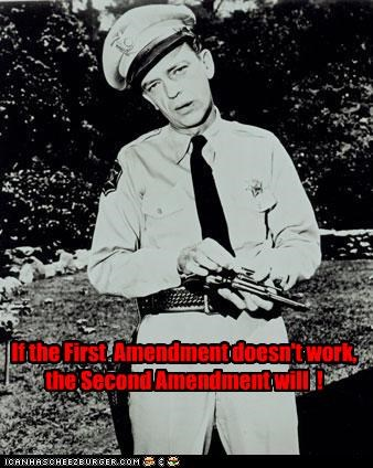 If the First  Amendment doesn't work,  the Second Amendment will  !