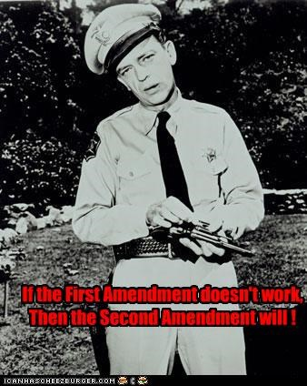 If the First Amendment doesn't work, Then the Second Amendment will !