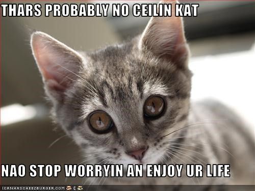 THARS PROBABLY NO CEILIN KAT   NAO STOP WORRYIN AN ENJOY UR LIFE