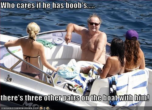 Who cares if he has boob's.....  there's three other pairs on the boat with him!
