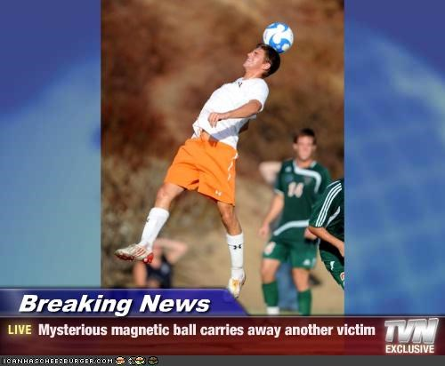 Breaking News - Mysterious magnetic ball carries away another victim