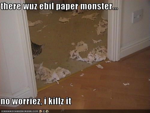 there wuz ebil paper monster...  no worriez, i killz it