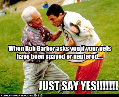 When Bob Barker asks you if your pets have been spayed or neutered....
