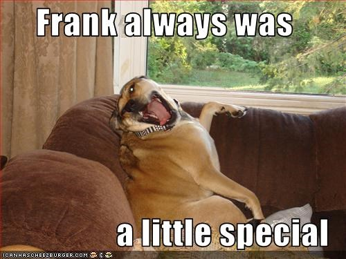Frank always was  a little special