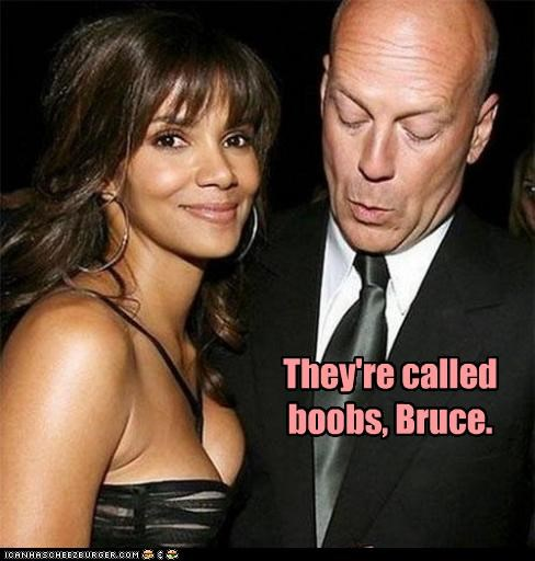 They're called b00bs, Bruce.
