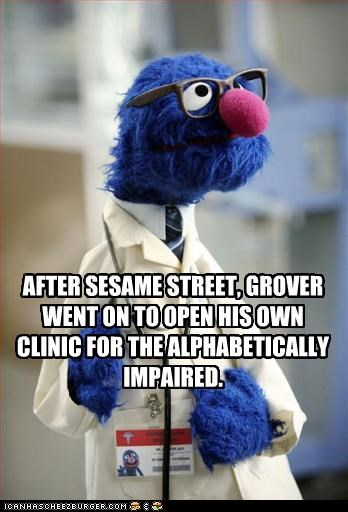 AFTER SESAME STREET, GROVER WENT ON TO OPEN HIS OWN CLINIC FOR THE ALPHABETICALLY IMPAIRED.