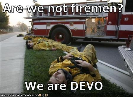 Are we not firemen?  We are DEVO