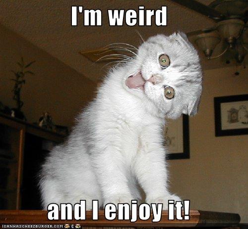 I'm weird  and I enjoy it!