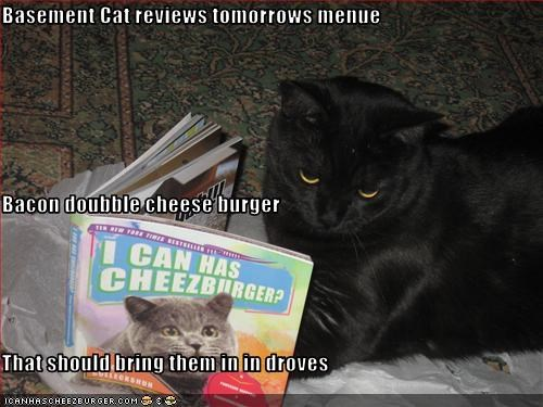 Basement Cat reviews tomorrows menue Bacon doubble cheese burger That should bring them in in droves