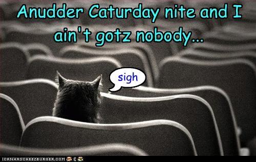 Anudder Caturday nite and I ain't gotz nobody...
