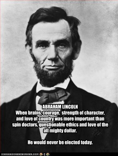 ABRAHAM LINCOLN When brains, courage,  strength of character, and love of country was more important than spin doctors, questionable ethics and love of the all mighty dollar.  He would never be elected today.