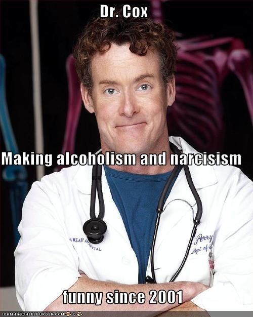 Dr. Cox Making alcoholism and narcisism  funny since 2001