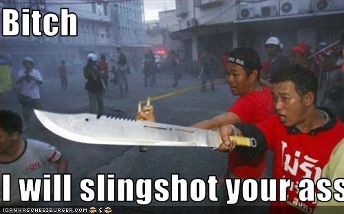 Bitch  I will slingshot your ass!