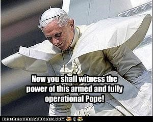 Now you shall witness the power of this armed and fully operational Pope!