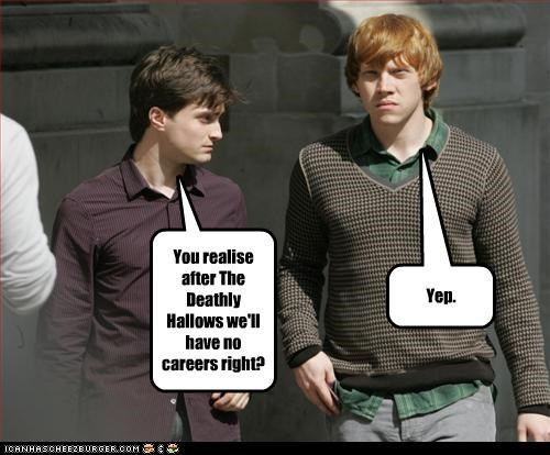 You realise after The Deathly Hallows we'll have no careers right?