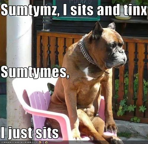 Sumtymz, I sits and tinx Sumtymes, I just sits