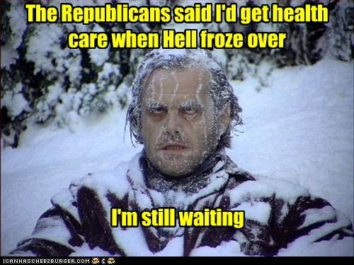 The Republicans said I'd get health care when Hell froze over