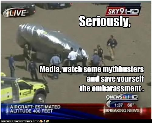 Media, watch some mythbusters and save yourself  the embarassment .